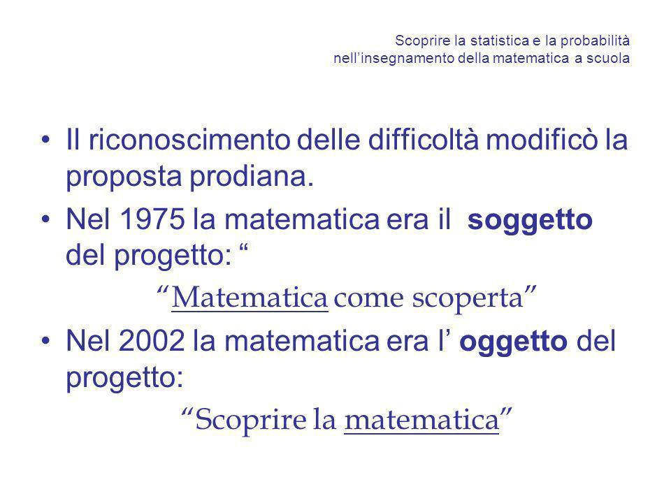 Scoprire la matematica e la sua utilità attraverso insegnamento della statistica e la probabilità a scuola Un metodo interdisciplinare come la statistica, se correttamente insegnato ed appreso, può: –fornire agli studenti le competenze di base per affrontare l analisi quantitativa dei fenomeni collettivi - socio-economici o sperimentali che siano - e per l assunzione consapevole di decisioni in condizioni di incertezza, –far loro comprendere l esigenza sempre più pressante di disporre di solide basi matematiche necessarie per adeguarsi alle multiformi esigenze del mondo in cui viviamo.