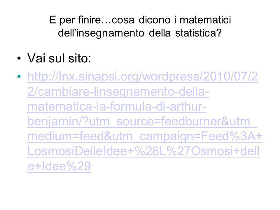 E per finire…cosa dicono i matematici dellinsegnamento della statistica? Vai sul sito: http://lnx.sinapsi.org/wordpress/2010/07/2 2/cambiare-linsegnam