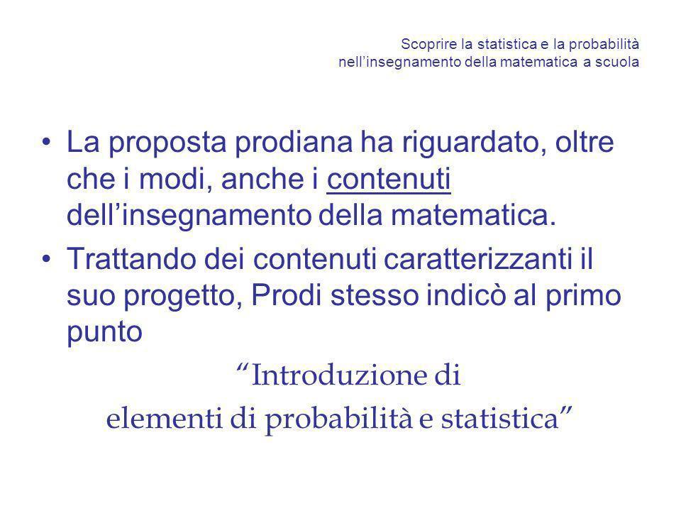 Scoprire la statistica e la probabilità nellinsegnamento della matematica a scuola La proposta prodiana ha riguardato, oltre che i modi, anche i contenuti dellinsegnamento della matematica.