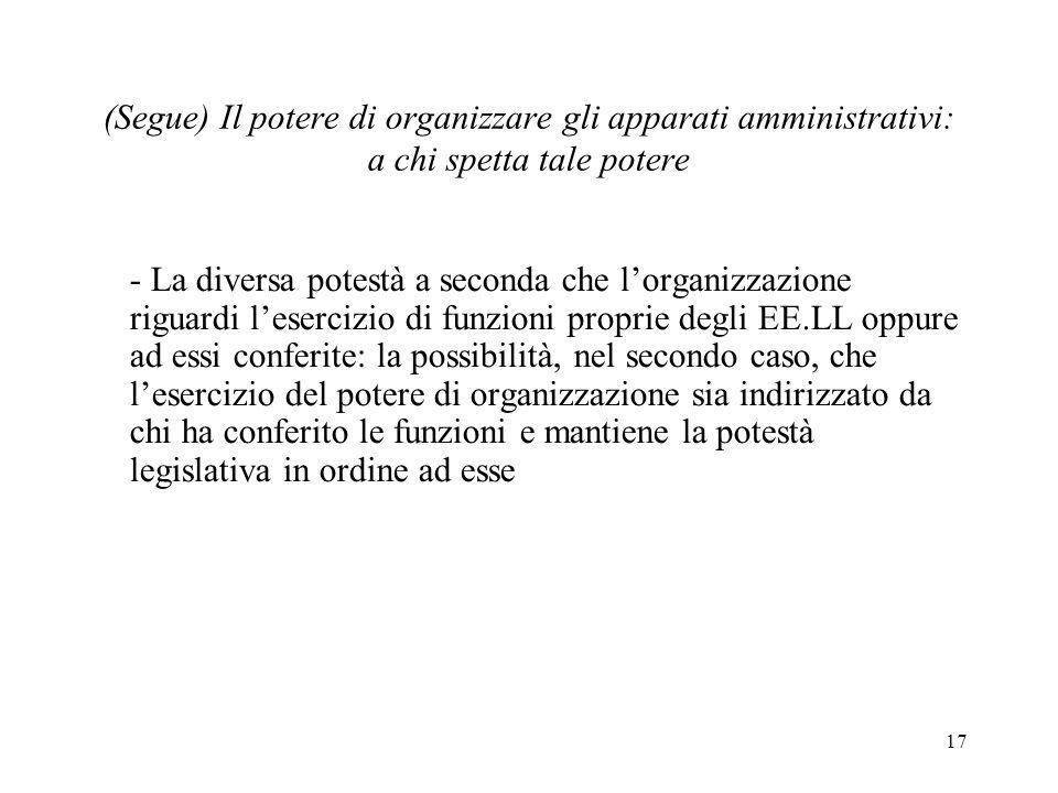 17 (Segue) Il potere di organizzare gli apparati amministrativi: a chi spetta tale potere - La diversa potestà a seconda che lorganizzazione riguardi