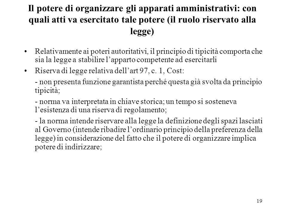 19 Il potere di organizzare gli apparati amministrativi: con quali atti va esercitato tale potere (il ruolo riservato alla legge) Relativamente ai pot