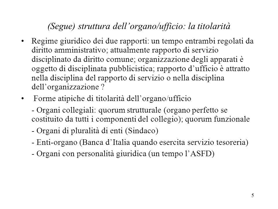 5 (Segue) struttura dellorgano/ufficio: la titolarità Regime giuridico dei due rapporti: un tempo entrambi regolati da diritto amministrativo; attualm