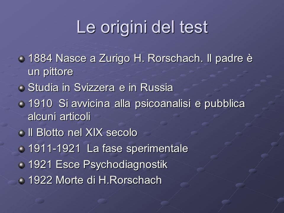 Le origini del test 1884 Nasce a Zurigo H. Rorschach. Il padre è un pittore Studia in Svizzera e in Russia 1910 Si avvicina alla psicoanalisi e pubbli