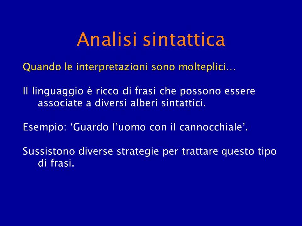 Analisi sintattica Quando le interpretazioni sono molteplici… Il linguaggio è ricco di frasi che possono essere associate a diversi alberi sintattici.