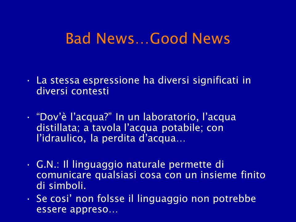 Bad News…Good News La stessa espressione ha diversi significati in diversi contesti Dovè lacqua? In un laboratorio, lacqua distillata; a tavola lacqua