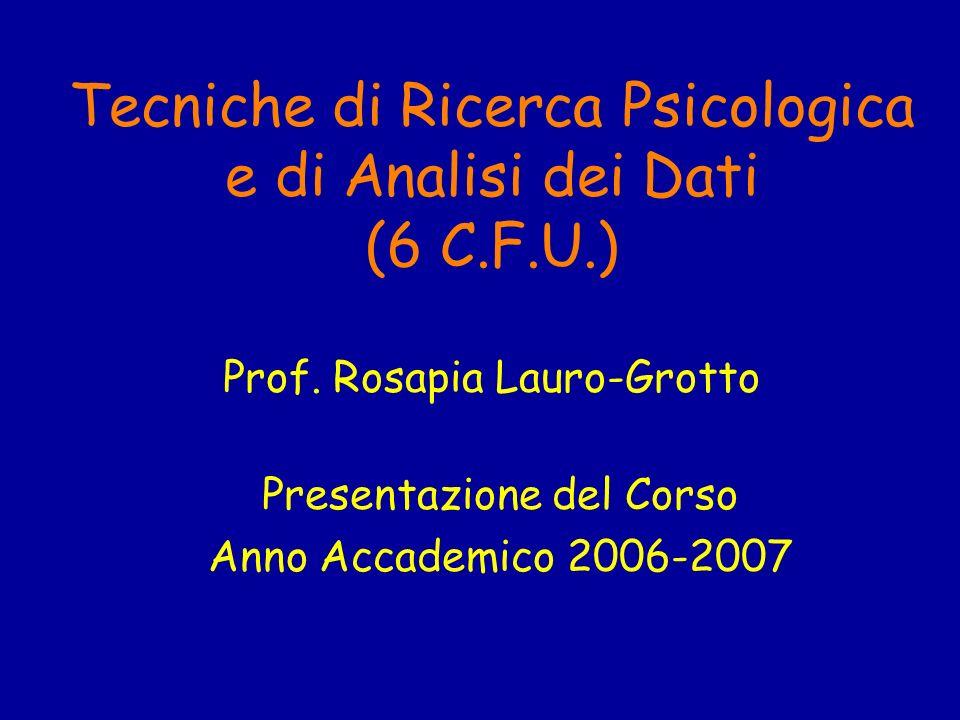 Tecniche di Ricerca Psicologica e di Analisi dei Dati (6 C.F.U.) Prof. Rosapia Lauro-Grotto Presentazione del Corso Anno Accademico 2006-2007