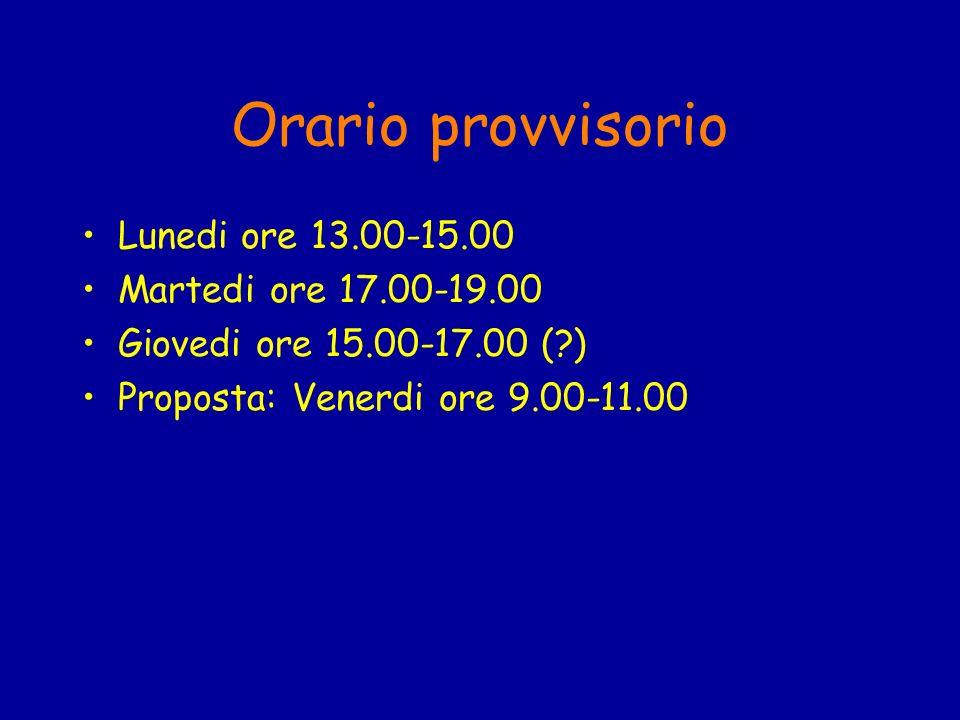 Orario provvisorio Lunedi ore 13.00-15.00 Martedi ore 17.00-19.00 Giovedi ore 15.00-17.00 (?) Proposta: Venerdi ore 9.00-11.00