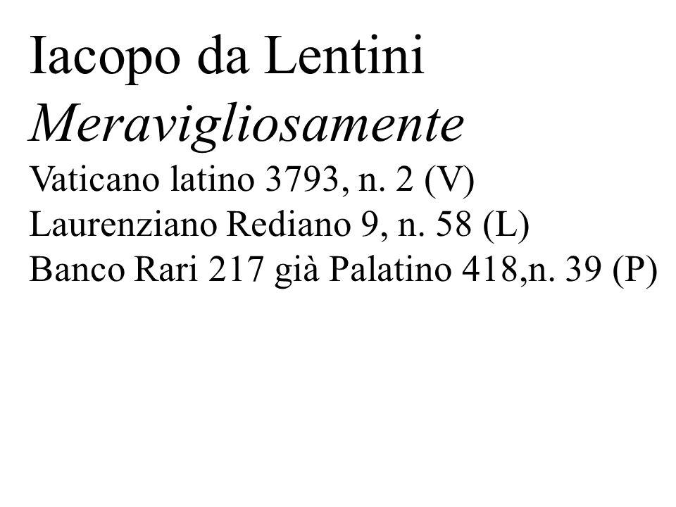 Iacopo da Lentini Meravigliosamente Vaticano latino 3793, n. 2 (V) Laurenziano Rediano 9, n. 58 (L) Banco Rari 217 già Palatino 418,n. 39 (P)