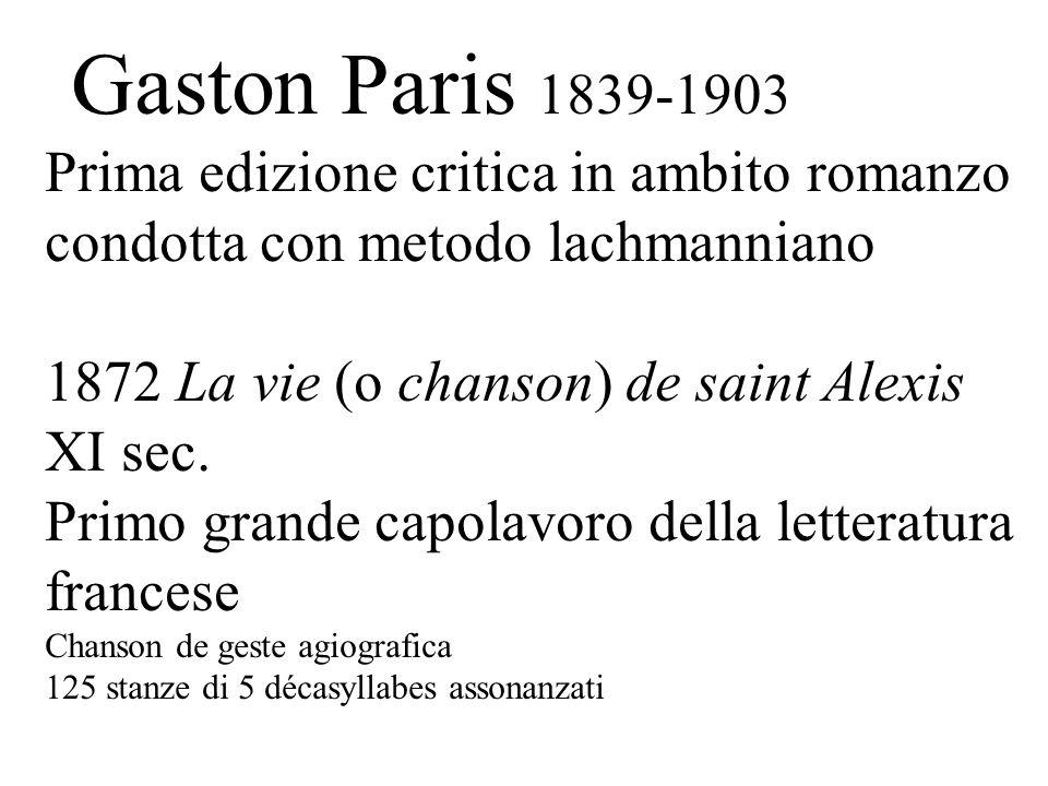Gaston Paris 1839-1903 Prima edizione critica in ambito romanzo condotta con metodo lachmanniano 1872 La vie (o chanson) de saint Alexis XI sec. Primo