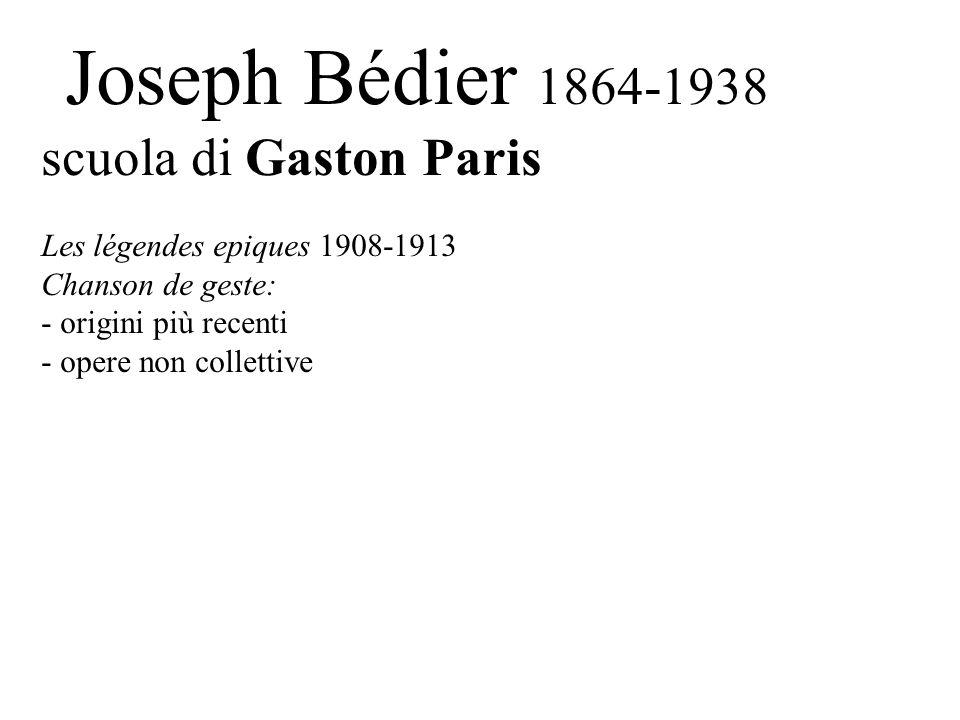 Joseph Bédier 1864-1938 scuola di Gaston Paris Les légendes epiques 1908-1913 Chanson de geste: - origini più recenti - opere non collettive