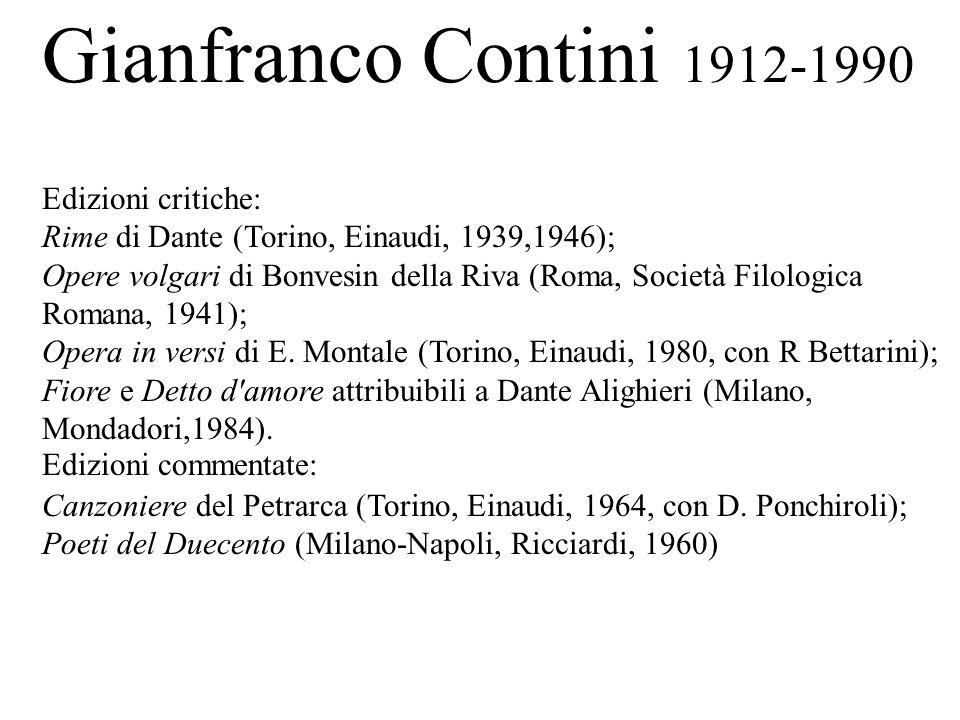Gianfranco Contini 1912-1990 Edizioni critiche: Rime di Dante (Torino, Einaudi, 1939,1946); Opere volgari di Bonvesin della Riva (Roma, Società Filolo