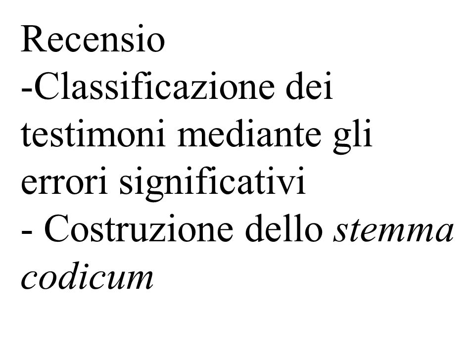 Recensio -Classificazione dei testimoni mediante gli errori significativi - Costruzione dello stemma codicum