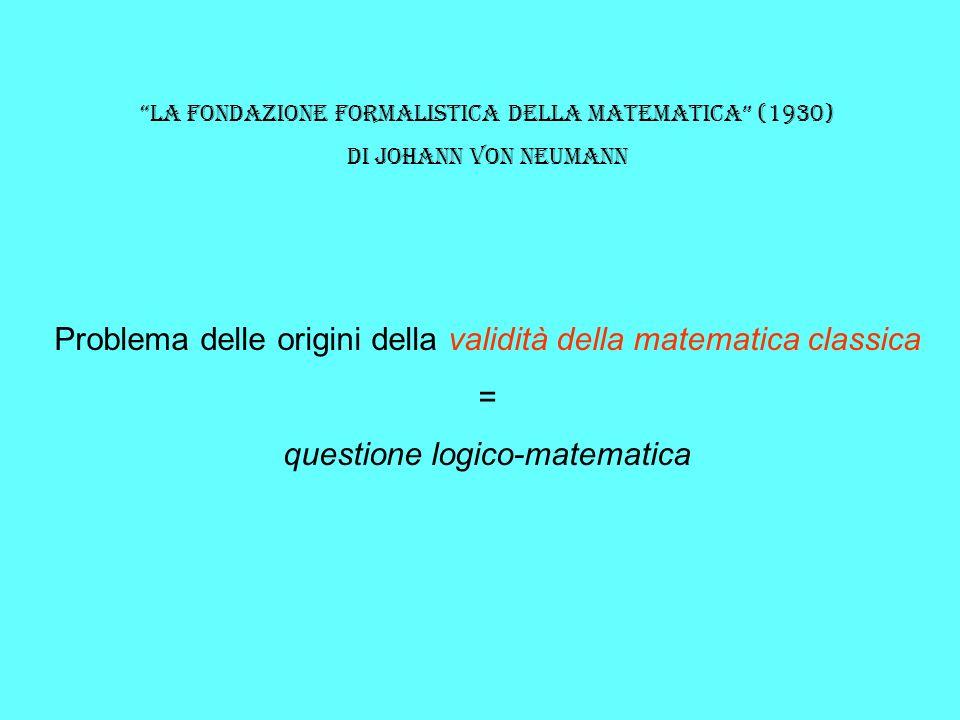 la fondazione formalistica della matematica (1930) Di johann von neumann Problema delle origini della validità della matematica classica = questione l