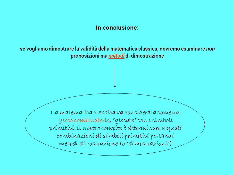 In conclusione: se vogliamo dimostrare la validità della matematica classica, dovremo esaminare non proposizioni ma metodi di dimostrazione La matemat