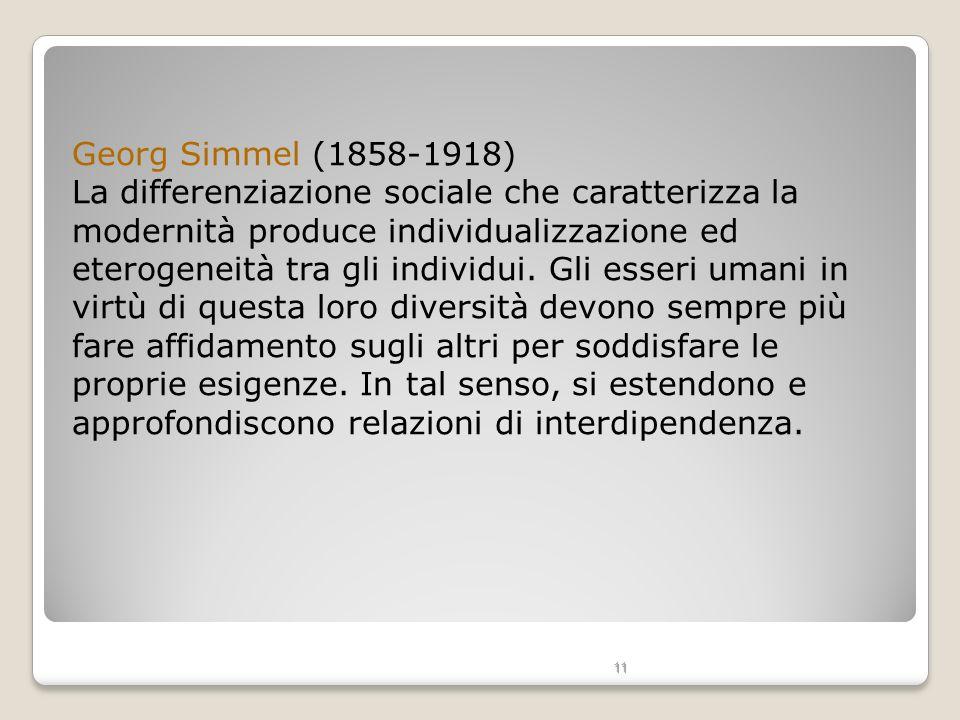 11 Georg Simmel (1858-1918) La differenziazione sociale che caratterizza la modernità produce individualizzazione ed eterogeneità tra gli individui. G