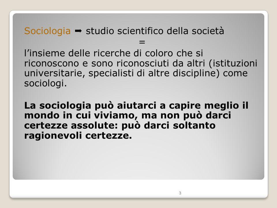 3 Sociologia studio scientifico della società = linsieme delle ricerche di coloro che si riconoscono e sono riconosciuti da altri (istituzioni univers