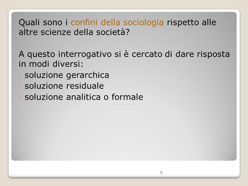 5 Quali sono i confini della sociologia rispetto alle altre scienze della società? A questo interrogativo si è cercato di dare risposta in modi divers