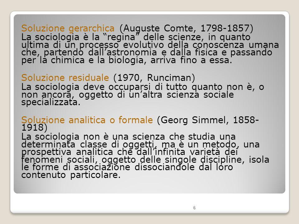 6 Soluzione gerarchica (Auguste Comte, 1798-1857) La sociologia è la regina delle scienze, in quanto ultima di un processo evolutivo della conoscenza