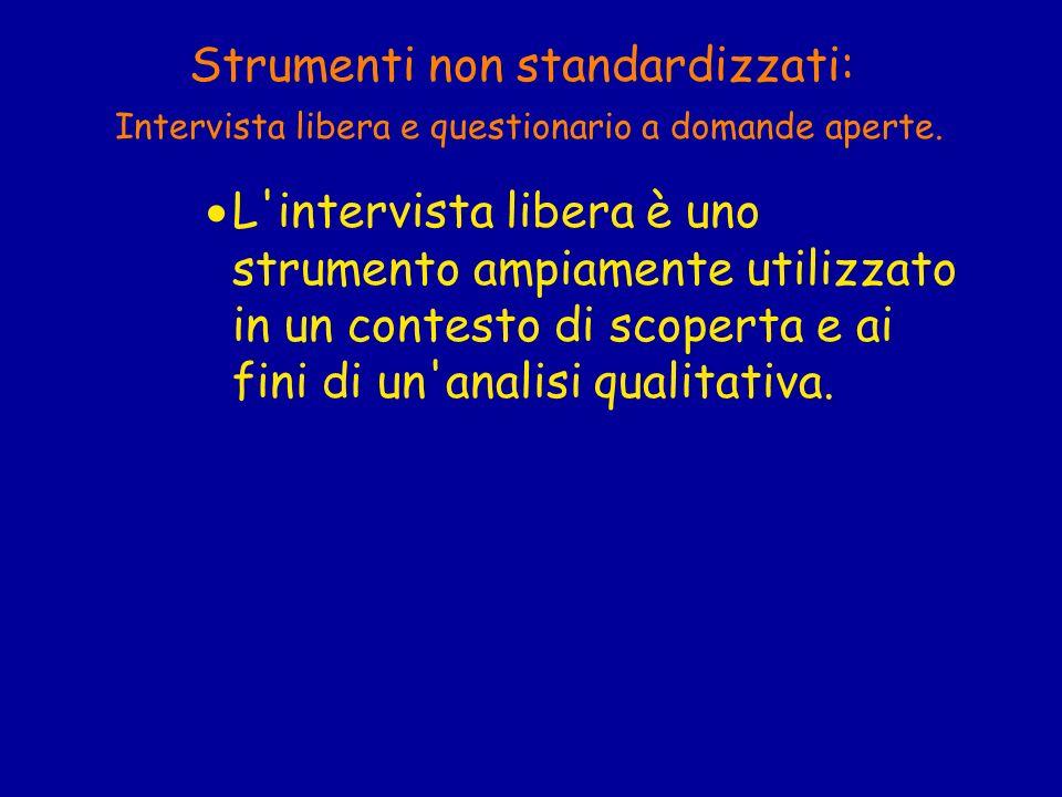 Strumenti non standardizzati: Intervista libera e questionario a domande aperte. L'intervista libera è uno strumento ampiamente utilizzato in un conte