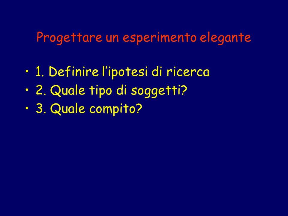 Progettare un esperimento elegante 1. Definire lipotesi di ricerca 2. Quale tipo di soggetti? 3. Quale compito?