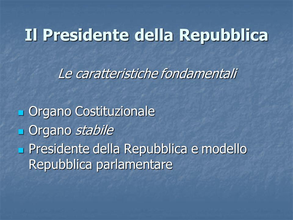 Il Presidente della Repubblica Le caratteristiche fondamentali Organo Costituzionale Organo Costituzionale Organo stabile Organo stabile Presidente de