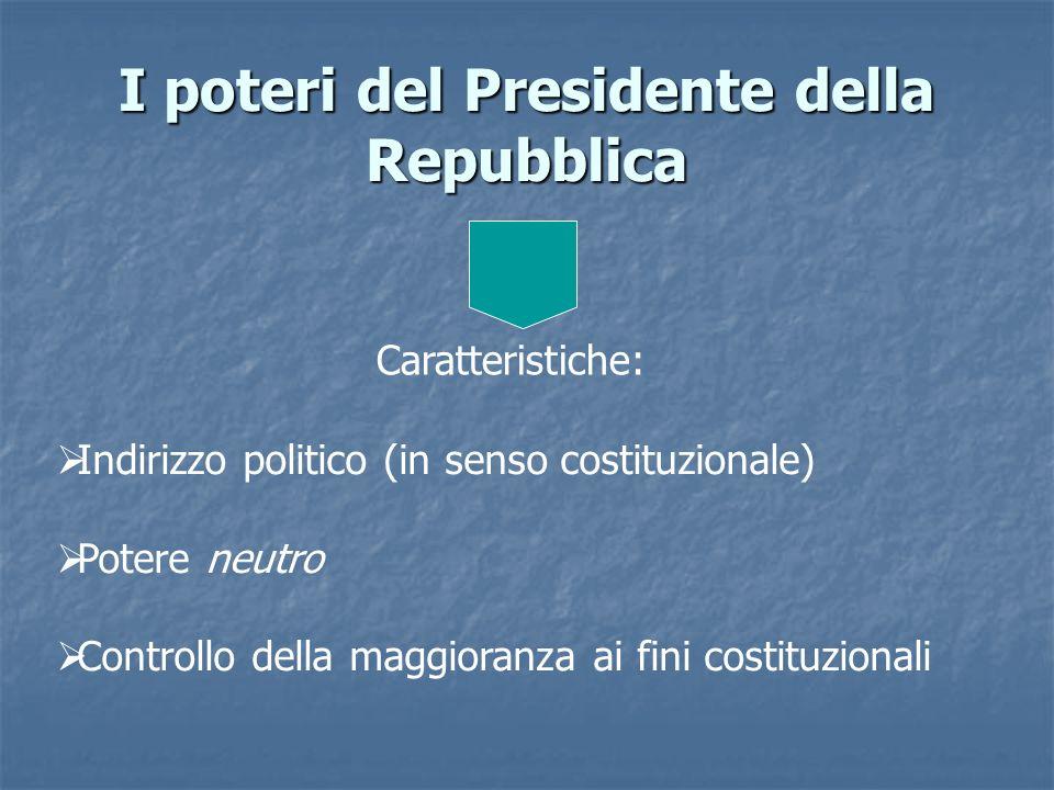 I poteri del Presidente della Repubblica Caratteristiche: Indirizzo politico (in senso costituzionale) Potere neutro Controllo della maggioranza ai fi