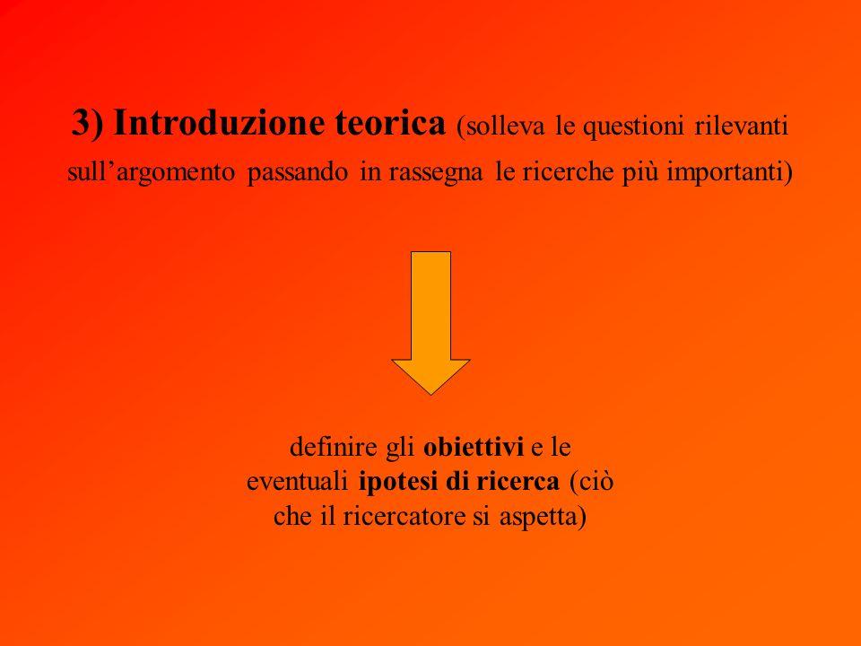 3) Introduzione teorica (solleva le questioni rilevanti sullargomento passando in rassegna le ricerche più importanti) definire gli obiettivi e le eventuali ipotesi di ricerca (ciò che il ricercatore si aspetta)