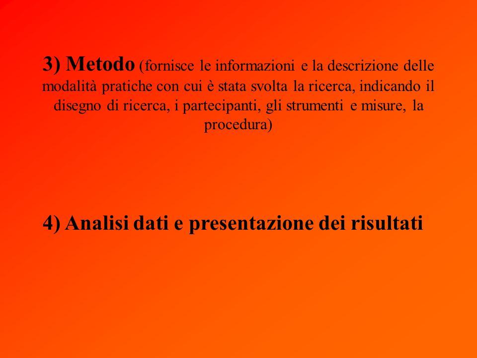 3) Metodo (fornisce le informazioni e la descrizione delle modalità pratiche con cui è stata svolta la ricerca, indicando il disegno di ricerca, i partecipanti, gli strumenti e misure, la procedura) 4) Analisi dati e presentazione dei risultati
