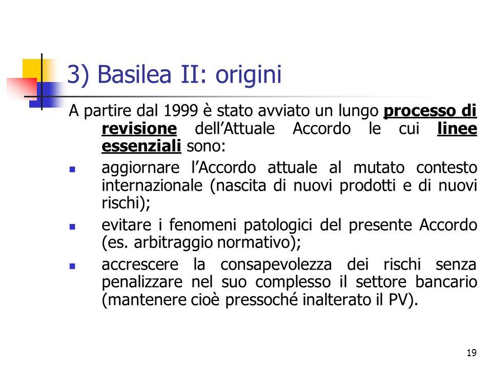 19 3) Basilea II: origini A partire dal 1999 è stato avviato un lungo processo di revisione dellAttuale Accordo le cui linee essenziali sono: aggiorna
