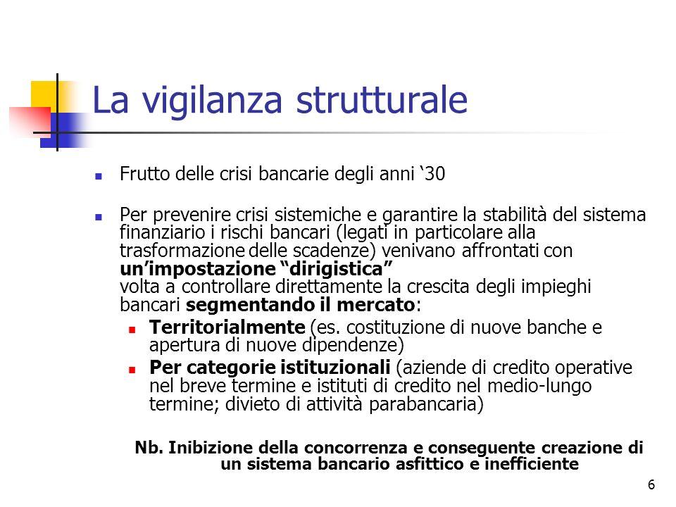 7 La vigilanza strutturale Fino a verso la fine degli anni Settanta è prevalso dunque uno schema di regolamentazione autoritativo (discrezionale) che si esplicava attraverso i poteri si autorizzazione di Bankitalia Forte riduzione di questa forma di controlli in seguito alle Prima e Seconda direttiva bancaria (77/780/CEE; 89/646/CEE) Attività di vigilanza sempre più fondata su requisiti prudenziali I requisiti strutturali rimasti sono per lo più di tipo oggettivo e circoscritto Es.