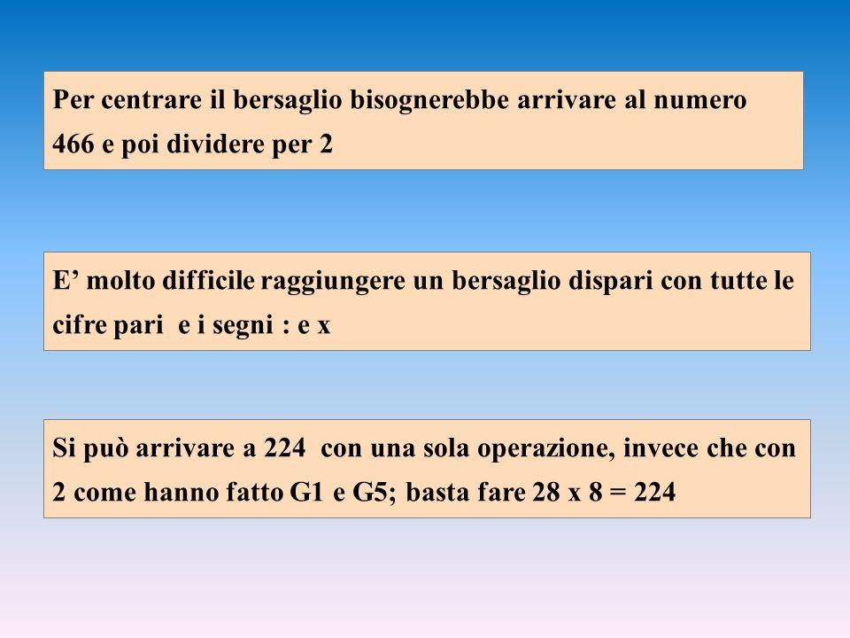 E molto difficile raggiungere un bersaglio dispari con tutte le cifre pari e i segni : e x Si può arrivare a 224 con una sola operazione, invece che con 2 come hanno fatto G1 e G5; basta fare 28 x 8 = 224 Per centrare il bersaglio bisognerebbe arrivare al numero 466 e poi dividere per 2