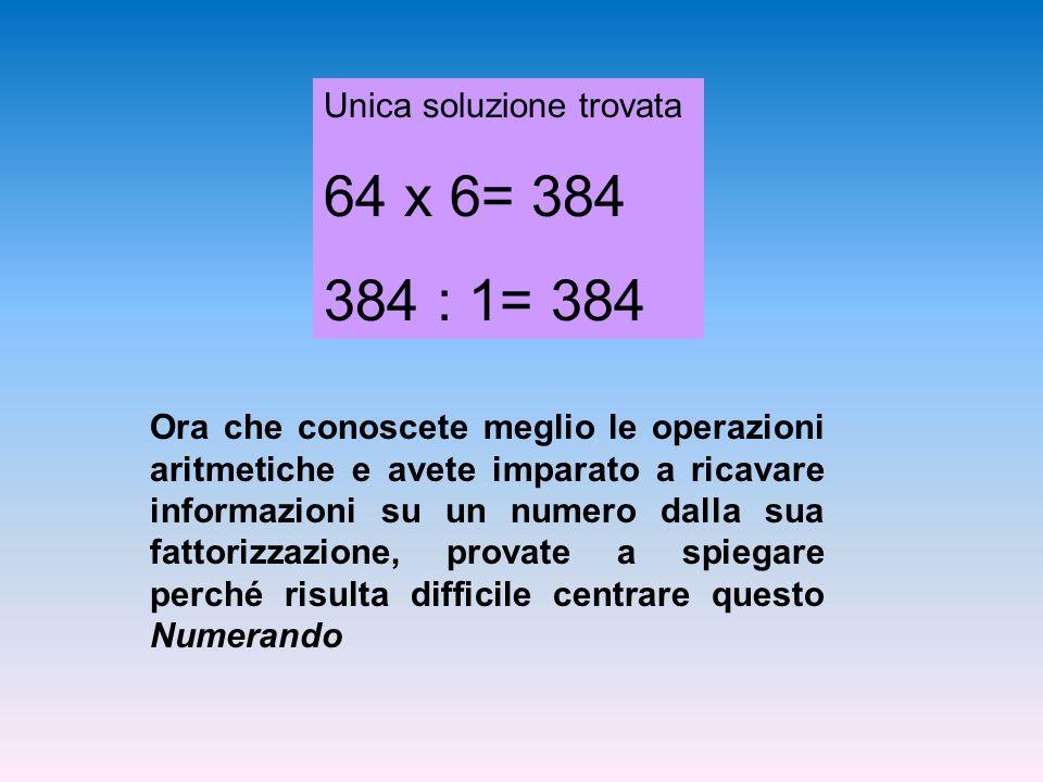 Unica soluzione trovata 64 x 6= 384 384 : 1= 384 Ora che conoscete meglio le operazioni aritmetiche e avete imparato a ricavare informazioni su un numero dalla sua fattorizzazione, provate a spiegare perché risulta difficile centrare questo Numerando