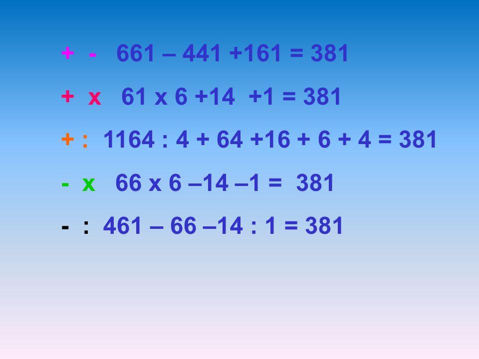 + - 661 – 441 +161 = 381 + x 61 x 6 +14 +1 = 381 + : 1164 : 4 + 64 +16 + 6 + 4 = 381 - x 66 x 6 –14 –1 = 381 - : 461 – 66 –14 : 1 = 381