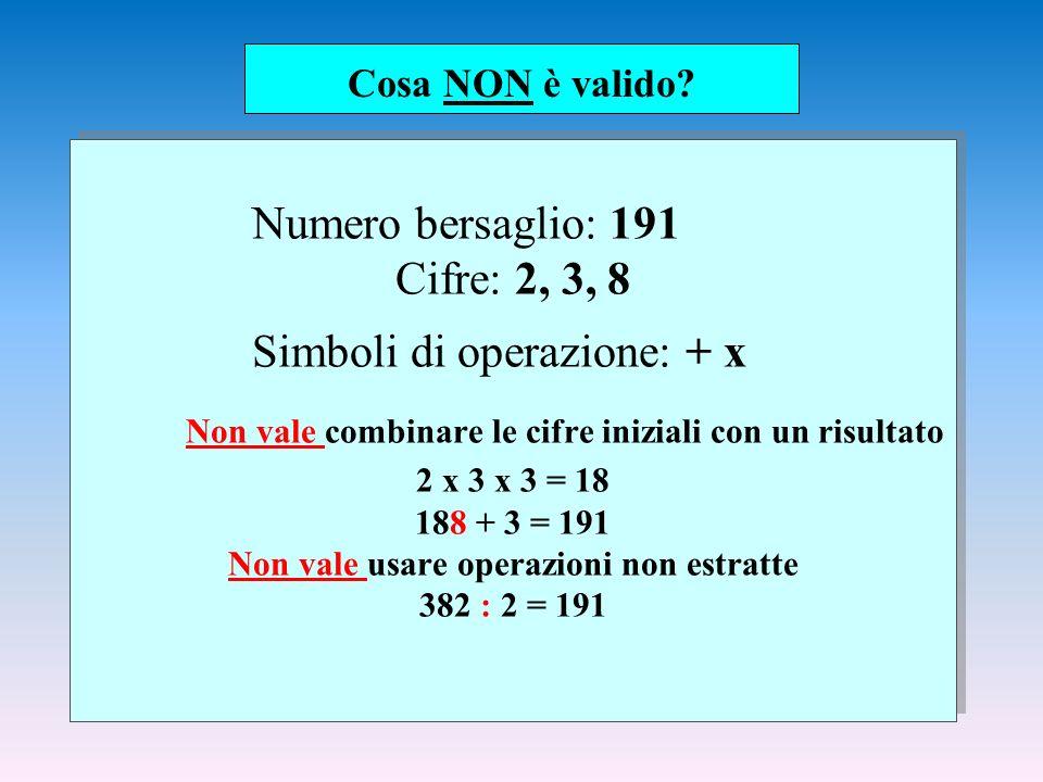 Numero bersaglio: 191 Cifre: 2, 3, 8 Simboli di operazione: + x Non vale combinare le cifre iniziali con un risultato 2 x 3 x 3 = 18 188 + 3 = 191 Non vale usare operazioni non estratte 382 : 2 = 191 Cosa NON è valido