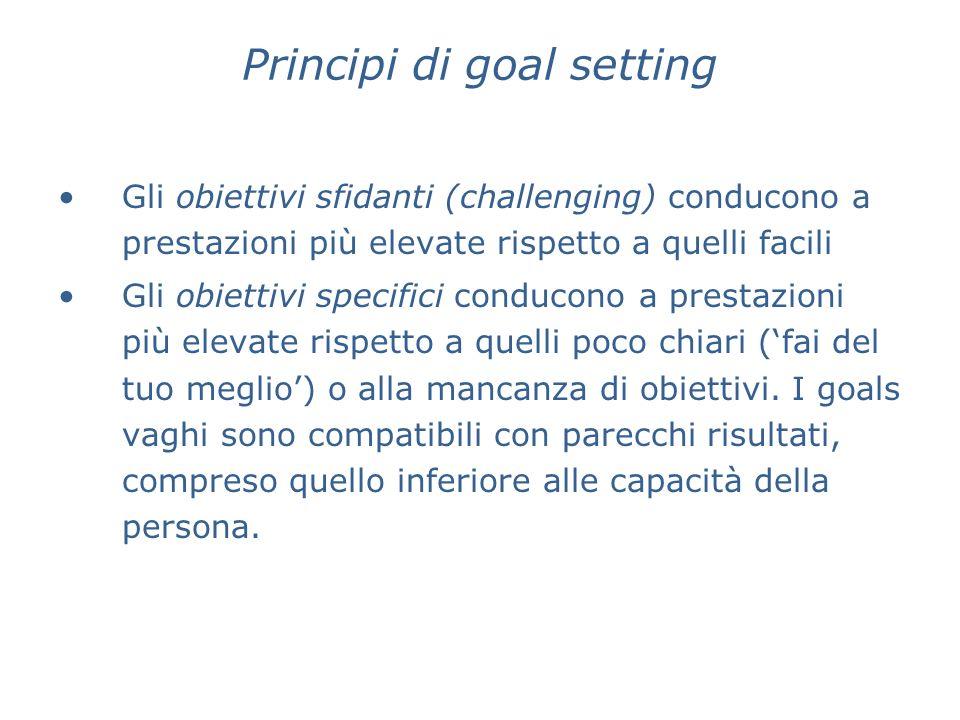 Principi di goal setting Gli obiettivi sfidanti (challenging) conducono a prestazioni più elevate rispetto a quelli facili Gli obiettivi specifici con