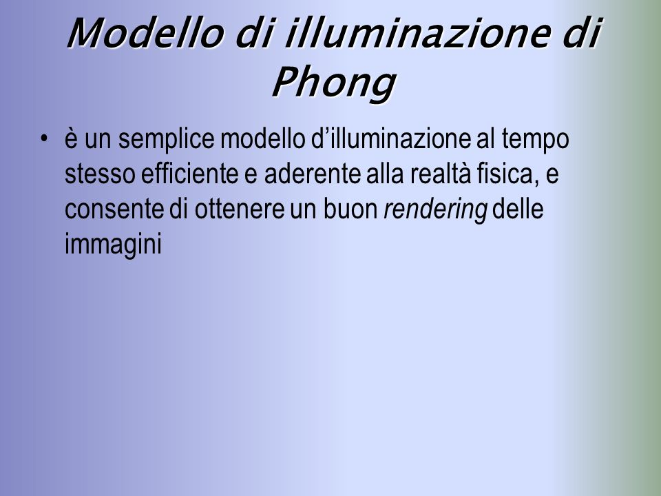 Modello di illuminazione di Phong Nel modello di Phong, la riflessione della radiazione luminosa viene modellata in termini di tre componenti additive: diffusa speculare ambiente