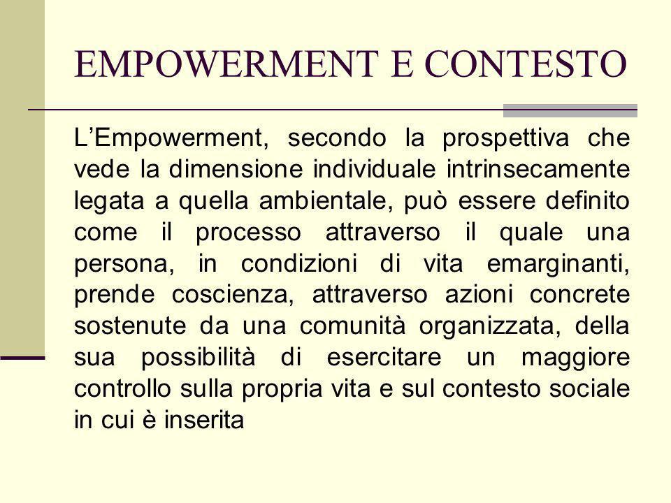 EMPOWERMENT E CONTESTO LEmpowerment, secondo la prospettiva che vede la dimensione individuale intrinsecamente legata a quella ambientale, può essere