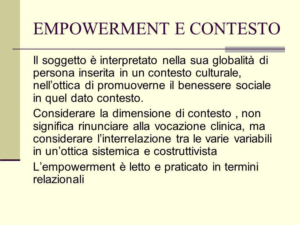 EMPOWERMENT E CONTESTO Il soggetto è interpretato nella sua globalità di persona inserita in un contesto culturale, nellottica di promuoverne il benes