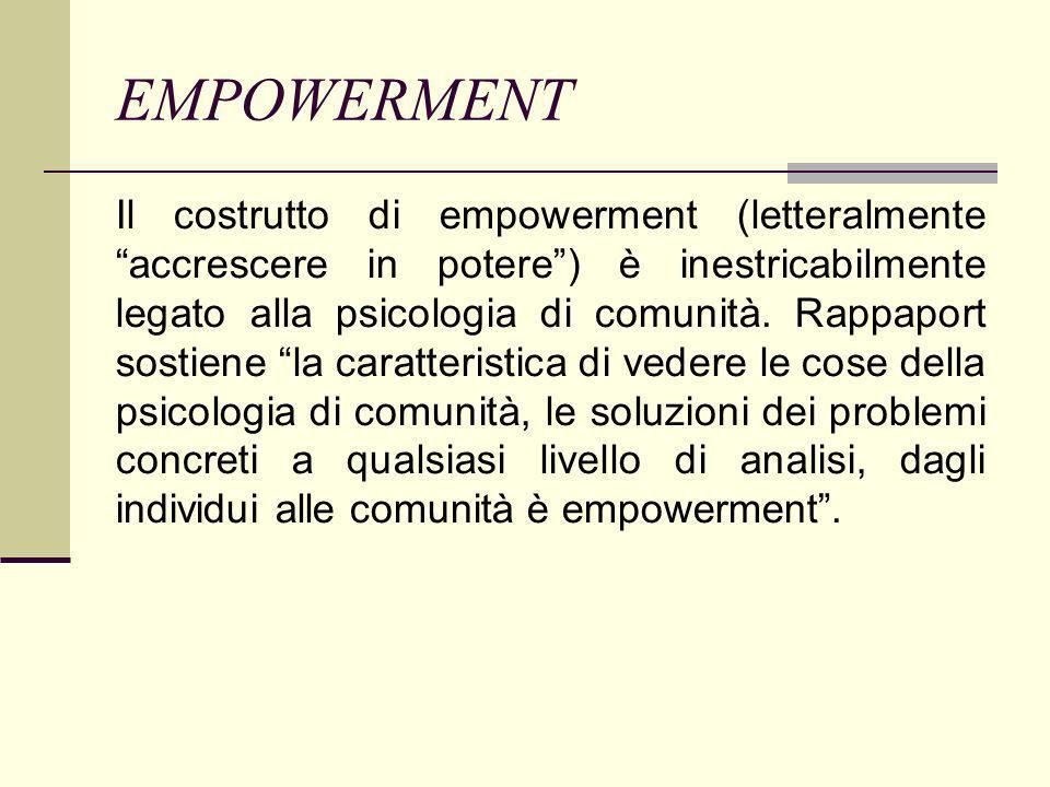 EMPOWERMENT Il costrutto di empowerment (letteralmente accrescere in potere) è inestricabilmente legato alla psicologia di comunità. Rappaport sostien