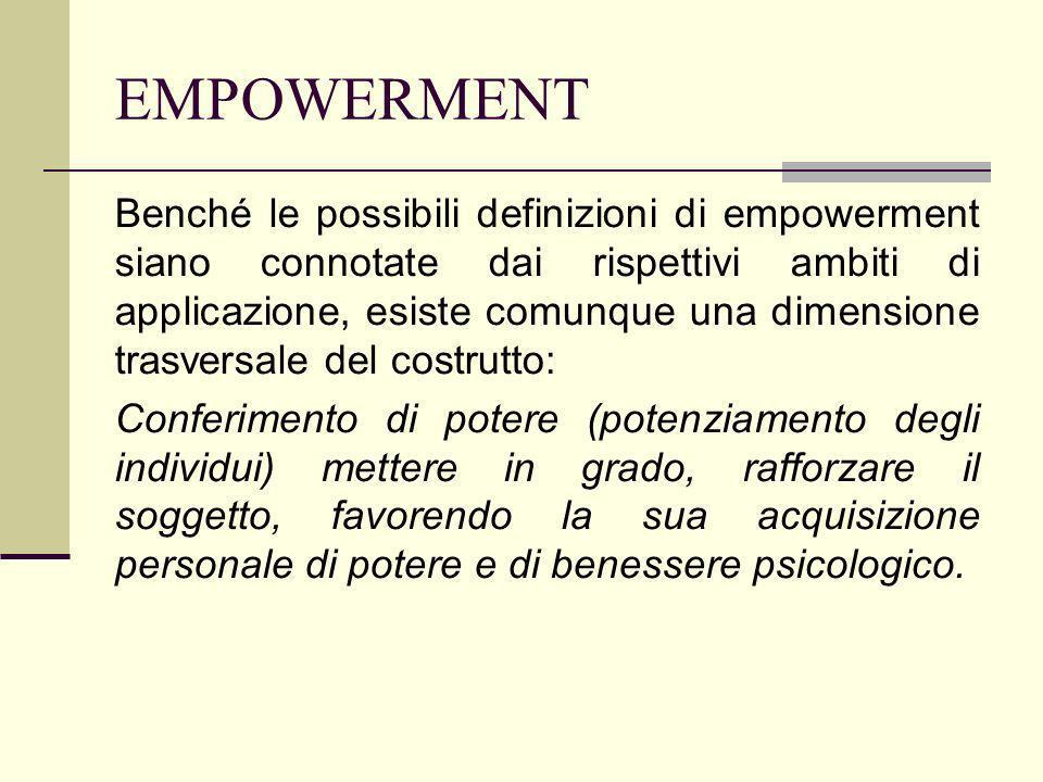 EMPOWERMENT Benché le possibili definizioni di empowerment siano connotate dai rispettivi ambiti di applicazione, esiste comunque una dimensione trasv