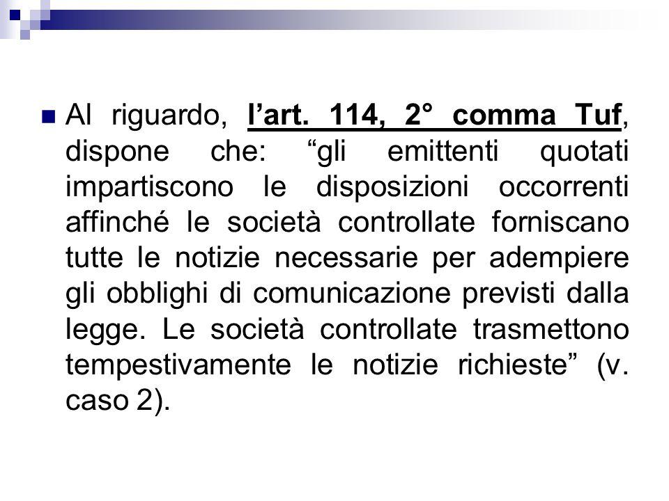 Al riguardo, lart. 114, 2° comma Tuf, dispone che: gli emittenti quotati impartiscono le disposizioni occorrenti affinché le società controllate forni