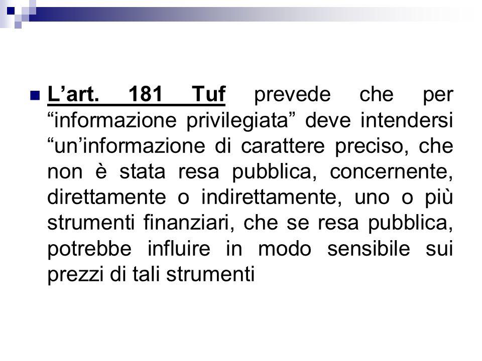 Lart. 181 Tuf prevede che per informazione privilegiata deve intendersi uninformazione di carattere preciso, che non è stata resa pubblica, concernent