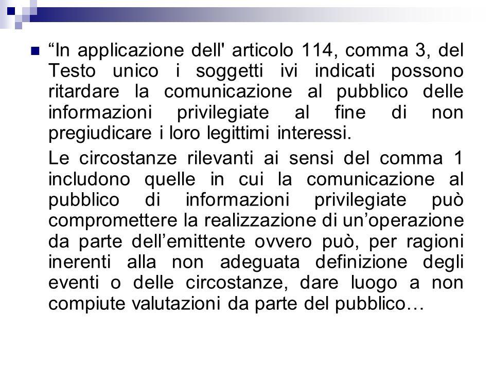 In applicazione dell' articolo 114, comma 3, del Testo unico i soggetti ivi indicati possono ritardare la comunicazione al pubblico delle informazioni