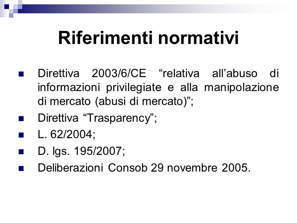 Riferimenti normativi Direttiva 2003/6/CE relativa allabuso di informazioni privilegiate e alla manipolazione di mercato (abusi di mercato); Direttiva