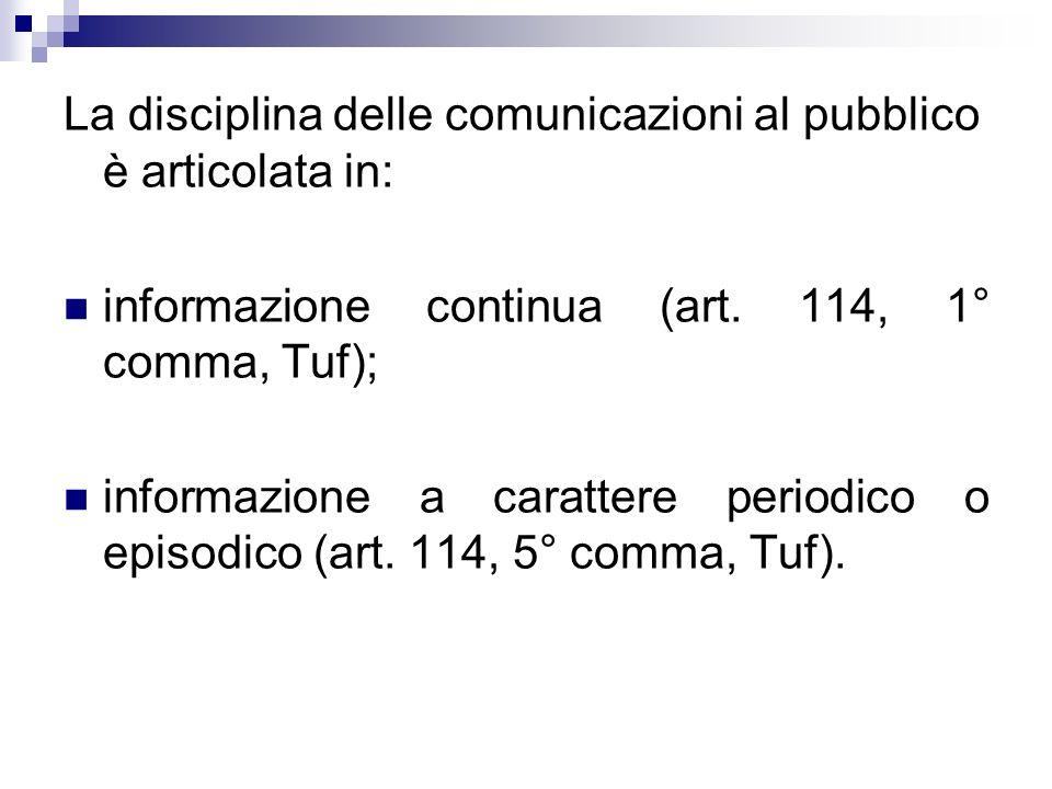 La disciplina delle comunicazioni al pubblico è articolata in: informazione continua (art. 114, 1° comma, Tuf); informazione a carattere periodico o e