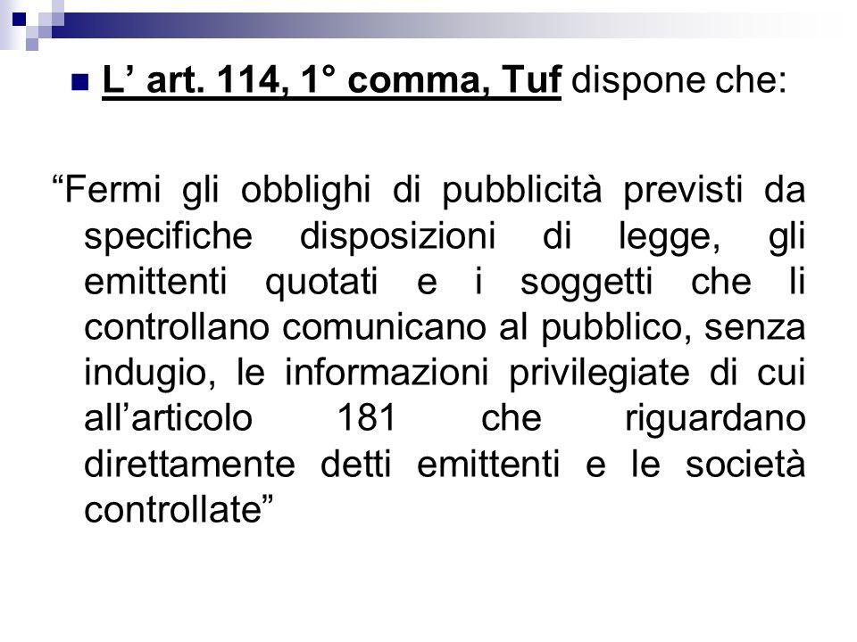 L art. 114, 1° comma, Tuf dispone che: Fermi gli obblighi di pubblicità previsti da specifiche disposizioni di legge, gli emittenti quotati e i sogget
