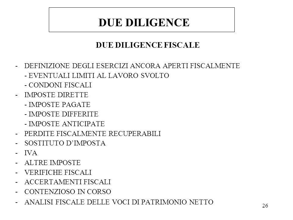 26 DUE DILIGENCE DUE DILIGENCE FISCALE -DEFINIZIONE DEGLI ESERCIZI ANCORA APERTI FISCALMENTE - EVENTUALI LIMITI AL LAVORO SVOLTO - CONDONI FISCALI -IMPOSTE DIRETTE - IMPOSTE PAGATE - IMPOSTE DIFFERITE - IMPOSTE ANTICIPATE -PERDITE FISCALMENTE RECUPERABILI -SOSTITUTO DIMPOSTA -IVA -ALTRE IMPOSTE -VERIFICHE FISCALI -ACCERTAMENTI FISCALI -CONTENZIOSO IN CORSO -ANALISI FISCALE DELLE VOCI DI PATRIMONIO NETTO