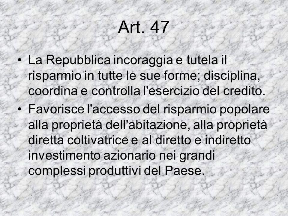 Art. 47 La Repubblica incoraggia e tutela il risparmio in tutte le sue forme; disciplina, coordina e controlla l'esercizio del credito. Favorisce l'ac