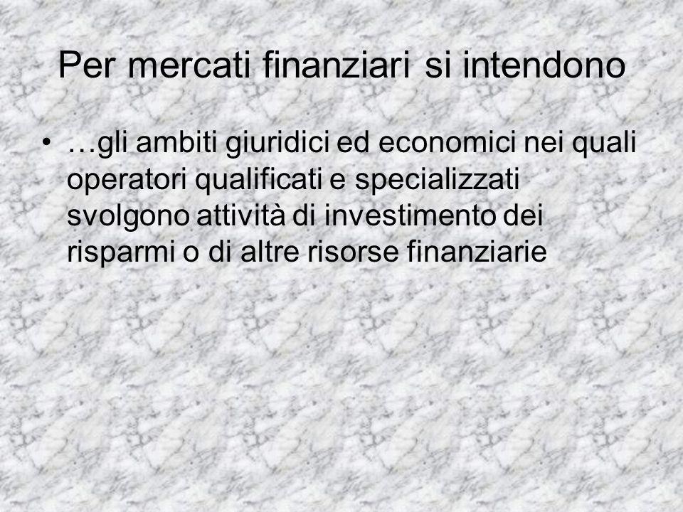 Per mercati finanziari si intendono …gli ambiti giuridici ed economici nei quali operatori qualificati e specializzati svolgono attività di investimen