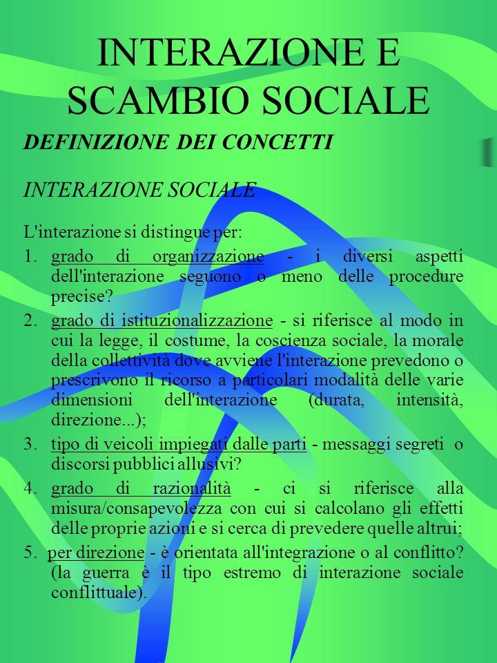 INTERAZIONE E SCAMBIO SOCIALE DEFINIZIONE DEI CONCETTI INTERAZIONE SOCIALE L interazione si distingue per: 1.grado di organizzazione - i diversi aspetti dell interazione seguono o meno delle procedure precise.